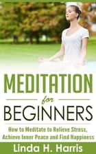 Meditation for Beginners: How to Meditate to Relieve Stress, Achieve Inner Peace and Find Happiness ebook by Linda H. Harris