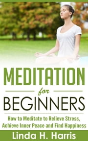 Meditation for Beginners: How to Meditate to Relieve Stress, Achieve Inner Peace and Find Happiness ebook by Linda Harris