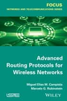 Advanced Routing Protocols for Wireless Networks ebook by Miguel Elias Mitre Campista,Rubinstein Marcelo Gonçalves Rubinstein