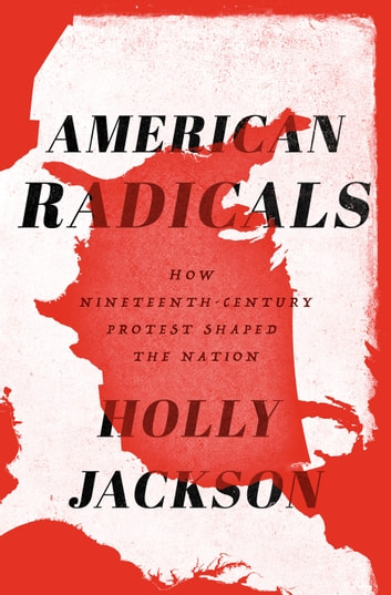 American Radicals - How Nineteenth-Century Protest Shaped the Nation ebook by Holly Jackson