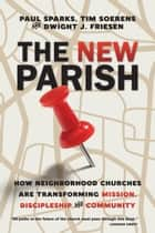 The New Parish - How Neighborhood Churches Are Transforming Mission, Discipleship and Community ebook by Paul Sparks, Tim Soerens, Dwight J. Friesen