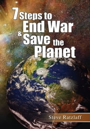 7 Steps to End War & Save the Planet ebook by Steve Ratzlaff