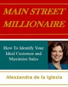 Main Street Millionaire: How to Identify Your Ideal Customer and Maximize Sales ebook by Alexzandra de la Iglesia