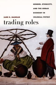 Trading Roles - Gender, Ethnicity, and the Urban Economy in Colonial Potosí ebook by Jane  E. Mangan,Walter D. Mignolo,Irene Silverblatt,Sonia Saldívar-Hull