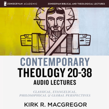 Contemporary Theology Sessions 20-38: Audio Lectures - An Introduction for the Beginner audiobook by Kirk R. MacGregor