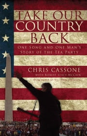 Take Our Country Back: One Song and One Man's Story of the Tea Party ebook by Cassone, Chris,McCain, Robert Stacy