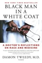Black Man in a White Coat - A Doctor's Reflections on Race and Medicine eBook by Damon Tweedy, M.D.
