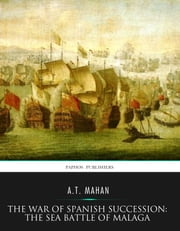 The War of Spanish Succession: The Sea Battle of Malaga ebook by A.T. Mahan