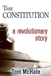 The Constitution - A Revolutionary Story - The historically accurate and decidedly entertaining owner's manual ebook by Tom McHale