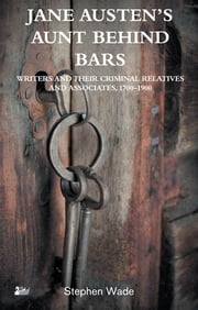 Jane Austen's Aunt Behind Bars - Writers and their Criminal Relatives and Associates, 1700–1900 ebook by Stephen Wade