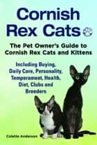Cornish Rex Cats, The Pet Owner's Guide to Cornish Rex Cats and Kittens Including Buying, Daily Care, Personality, Temperament, Health, Diet, Clubs and Breeders ebook by Colette Anderson