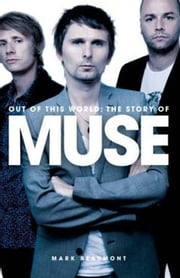 Out Of This World - The Story Of Muse ebook by Mark Beaumont