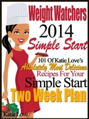 Weight Watchers 2014 Simple Start 101 Of Katie Love's Absolutely Most Delicious Recipes For Your Simple Start Two Week Plan ebook by Katie Love