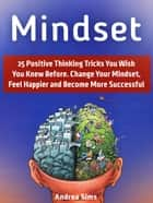 Mindset: 25 Positive Thinking Tricks You Wish You Knew Before. Change Your Mindset, Feel Happier and Become More Successful ebook by Andrea Sims