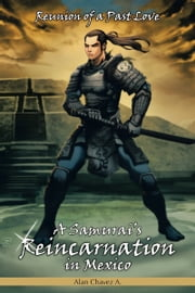 A Samurai's Reincarnation in Mexico - Reunion of a Past Love ebook by Alan Chavez A.