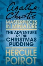 The Adventure of the Christmas Pudding: A Hercule Poirot Short Story ebook by Agatha Christie
