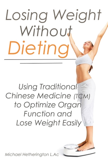 Losing Weight Without Dieting: Using Traditional Chinese Medicine (TCM) to Optimize Organ Function and Lose Weight Easily ebook by Michael Hetherington