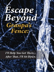 Escape Beyond Granpa's Fence - I'll Help You Get There...After That, I'll Sit Down ebook by Jeff H Ruffin