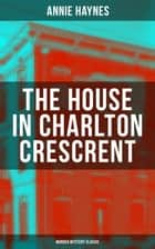 THE HOUSE IN CHARLTON CRESCRENT – Murder Mystery Classic - From the Renowned Author of The Bungalow Mystery, The Blue Diamond and Who Killed Charmian Karslake? ebook by Annie Haynes