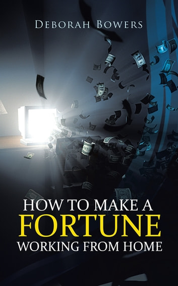 How to Make a Fortune Working from Home ebook by Deborah Bowers