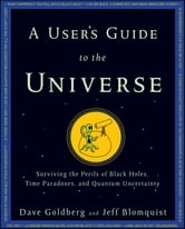 A User's Guide to the Universe - Surviving the Perils of Black Holes, Time Paradoxes, and Quantum Uncertainty ebook by Dave Goldberg,Jeff Blomquist
