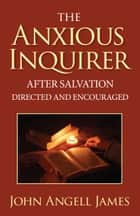 The Anxious Inquirer After Salvation Directed and Encouraged ebook by John Angell James