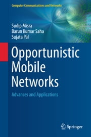 Opportunistic Mobile Networks - Advances and Applications ebook by Sudip Misra,Barun Kumar Saha,Sujata Pal