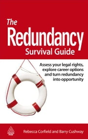 The Redundancy Survival Guide - Assess Your Legal Rights, Explore Career Options and Turn Redundancy Into Opportunity ebook by Rebecca Corfield,Barry Cushway
