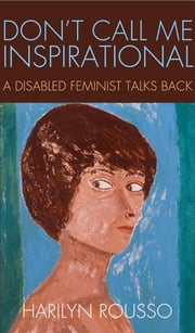 Don't Call Me Inspirational - A Disabled Feminist Talks Back ebook by Harilyn Rousso