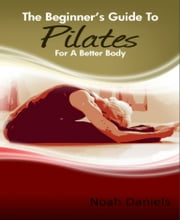The Beginner's Guide to Pilates for A Better Body ebook by Noah Daniels