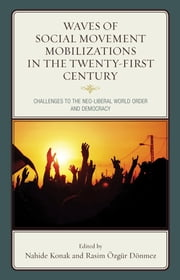 Waves of Social Movement Mobilizations in the Twenty-First Century - Challenges to the Neo-Liberal World Order and Democracy ebook by Nahide Konak,Rasim Özgür Dönmez,Ernesto Castaneda,Luis Rubén Díaz Cepeda,Rasim Özgür Dönmez,Gökçe Bayindir Goularas,Sam Halvorsen,Nahide Konak,Walter Nicholls,Mark Purcell,Helga Rittersberger-Tılıç,Beyza Çağatay Tekin,Rifat Barış Tekin,Simon Thorpe,Justus Uitermark