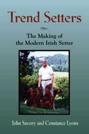 TREND SETTERS: The Making of the Modern Irish Setter ebook by John Savory,Constance Lyons