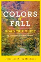 Colors of Fall Road Trip Guide: 25 Autumn Tours in New England (Second Edition) ebook by Jerry Monkman, Marcy Monkman