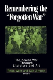 Remembering the Forgotten War - The Korean War Through Literature and Art ebook by Philip West,Suh Ji-moon,Donald Gregg
