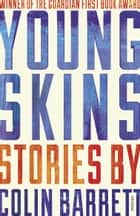 Young Skins - Winner of the Guardian First Book Award 2014 ebook by Colin Barrett