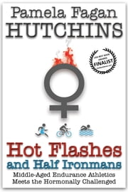 Hot Flashes and Half Ironmans - Middle-Aged Endurance Athletics Meets the Hormonally Challenged ebook by Pamela Fagan Hutchins