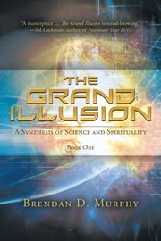 The Grand Illusion - A Synthesis of Science and Spirituality—Book One ebook by Brendan D. Murphy