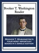 The Booker T. Washington Reader - Up From Slavery: An Autobiography; My Larger Education; Character Building; The Negro Problem ebook by Booker T. Washington