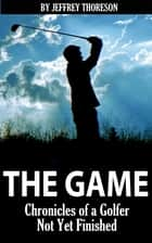 The Game - Chronicles of a Golfer Not Yet Finished ebook by Jeffrey Thoreson