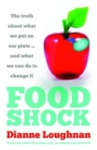 Food Shock: The truth about what we put on our plate … and what we can do to change it ebook by Dianne Loughnan