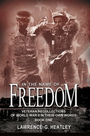 In the Name of Freedom - Veteran Recollections of World War II In Their Own Words Book One ebook by Lawrence Heatley