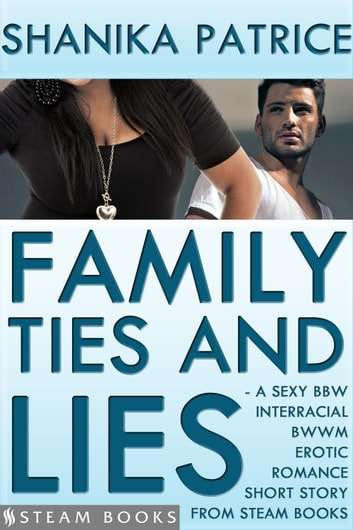 Family Ties and Lies - A Sexy BBW Interracial BWWM Erotic Romance Short Story from Steam Books ebook by Shanika Patrice,Steam Books