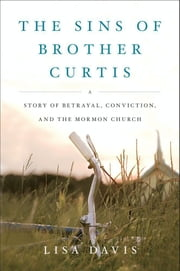 The Sins of Brother Curtis - A Story of Betrayal, Conviction, and the Mormon Church ebook by Lisa Davis