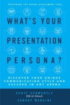 What's Your Presentation Persona? Discover Your Unique Communication Style and Succeed in Any Arena ebook by Scott Schwertly, Sunday Mancini