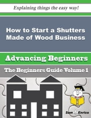 How to Start a Shutters Made of Wood Business (Beginners Guide) ebook by Zoe Leslie,Sam Enrico