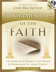 Fundamentals of the Faith Teacher's Guide - 13 Lessons to Grow in the Grace and Knowledge of Jesus Christ ebook by Moody Publishers,John F MacArthur