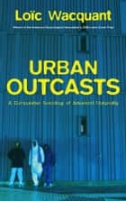 Urban Outcasts - A Comparative Sociology of Advanced Marginality ebook by Loïc Wacquant