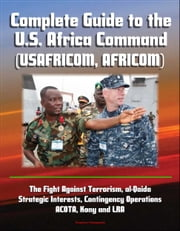 Complete Guide to the U.S. Africa Command (USAFRICOM, AFRICOM) - The Fight Against Terrorism, al-Qaida, Strategic Interests, Contingency Operations, ACOTA, Kony and LRA ebook by Progressive Management