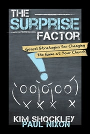 The Surprise Factor - Gospel Strategies for Changing the Game at Your Church ebook by Kim Shockley,Paul Nixon