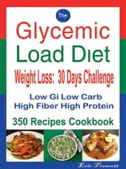 The Glycemic Load Diet Weight Loss: 30 Days Challenge - Low Gi Low Carb High Fiber High Protein: 350 Recipes Cookbook ebook by Eric Prescott
